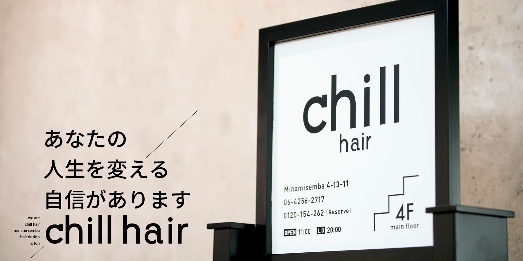 大阪市南船場四丁目 美容室 chill hair チルヘアー あなたの人生を変える自信があります